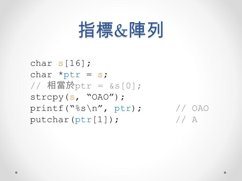 指標&陣列 char s[16]; char *ptr = s; // 相當於ptr = &s[0]; strcpy(s, OAO );